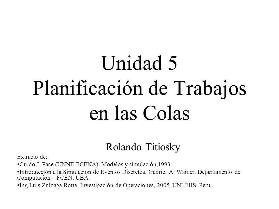 Unidad 5 Planificación de Trabajos en las Colas Rolando Titiosky Extracto de: Guido J. Pace (UNNE FCENA). Modelos y simulación,1993. Introducción a la