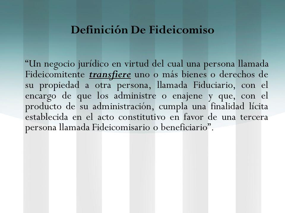 Definición De Fideicomiso Un negocio jurídico en virtud del cual una persona llamada Fideicomitente transfiere uno o más bienes o derechos de su propi