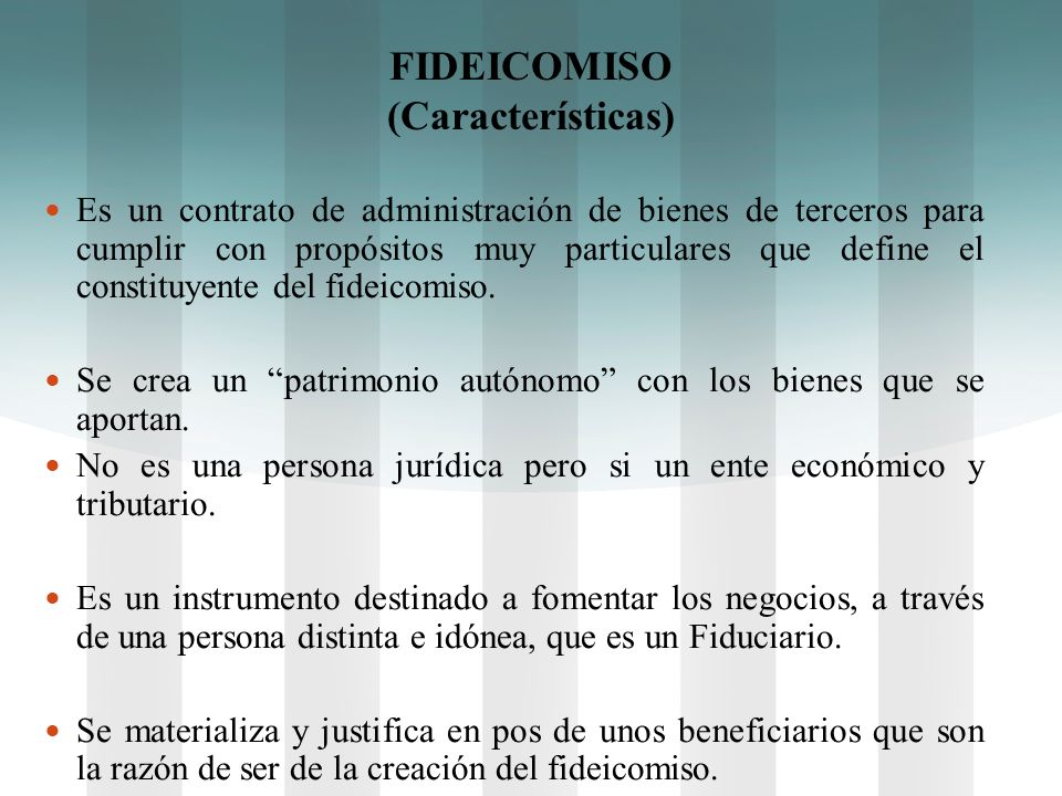 FIDEICOMISO (Características) Es un contrato de administración de bienes de terceros para cumplir con propósitos muy particulares que define el consti