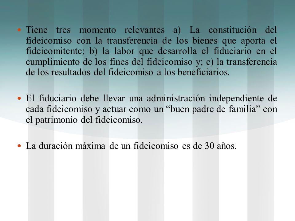 Tiene tres momento relevantes a) La constitución del fideicomiso con la transferencia de los bienes que aporta el fideicomitente; b) la labor que desa