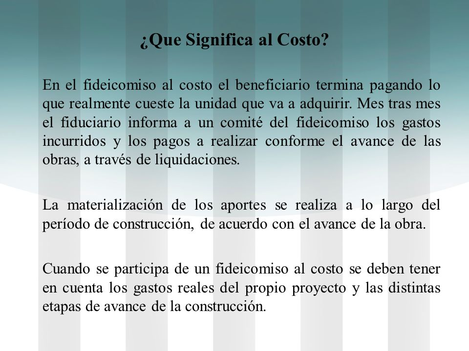 ¿Que Significa al Costo? En el fideicomiso al costo el beneficiario termina pagando lo que realmente cueste la unidad que va a adquirir. Mes tras mes