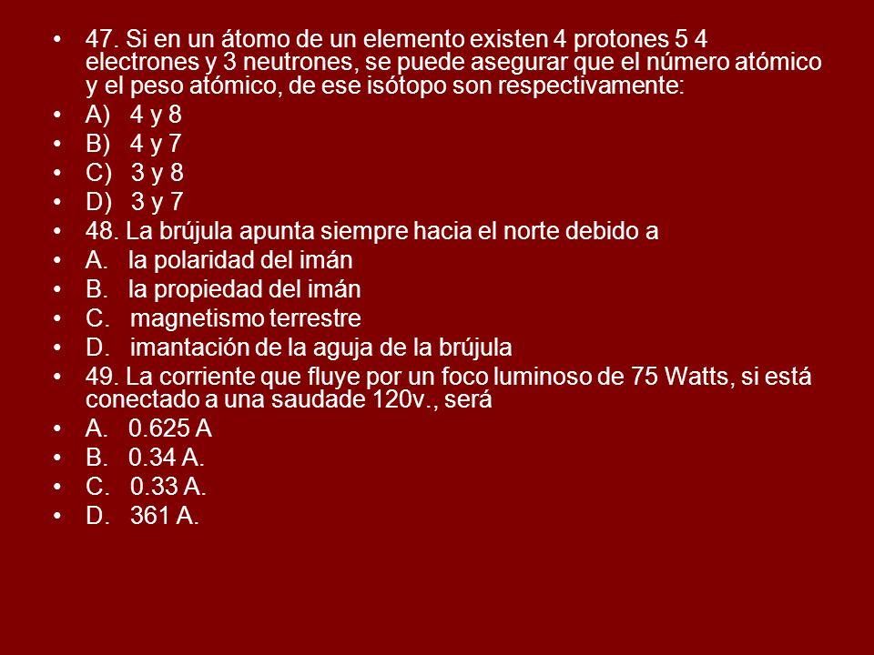 47. Si en un átomo de un elemento existen 4 protones 5 4 electrones y 3 neutrones, se puede asegurar que el número atómico y el peso atómico, de ese i