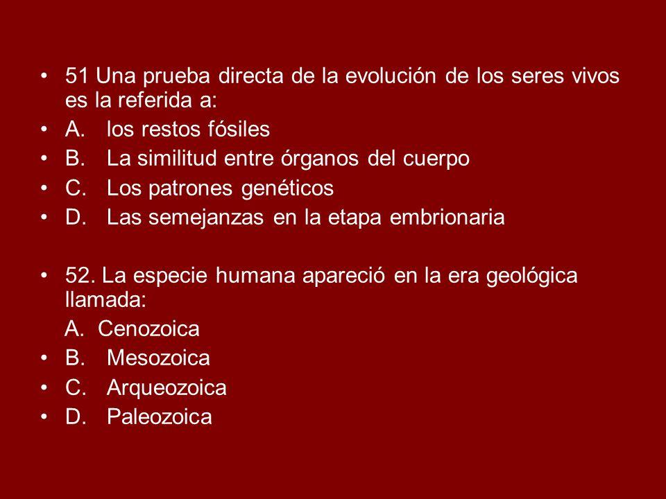 51 Una prueba directa de la evolución de los seres vivos es la referida a: A.los restos fósiles B.La similitud entre órganos del cuerpo C.Los patrones