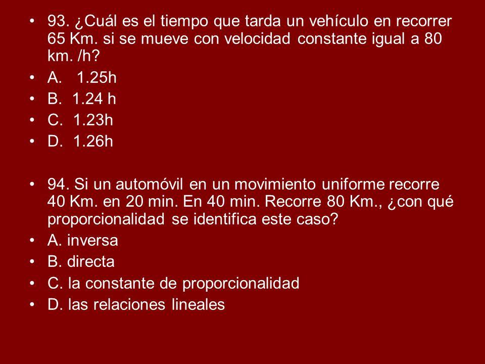 93. ¿Cuál es el tiempo que tarda un vehículo en recorrer 65 Km. si se mueve con velocidad constante igual a 80 km. /h? A. 1.25h B. 1.24 h C. 1.23h D.