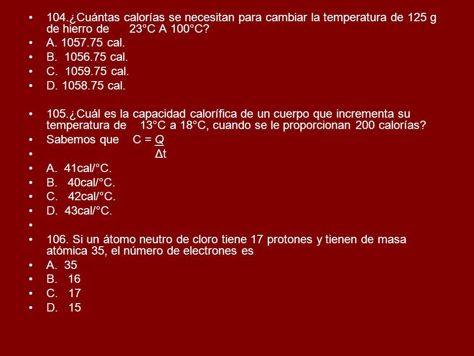 104.¿Cuántas calorías se necesitan para cambiar la temperatura de 125 g de hierro de 23°C A 100°C? A. 1057.75 cal. B. 1056.75 cal. C. 1059.75 cal. D.
