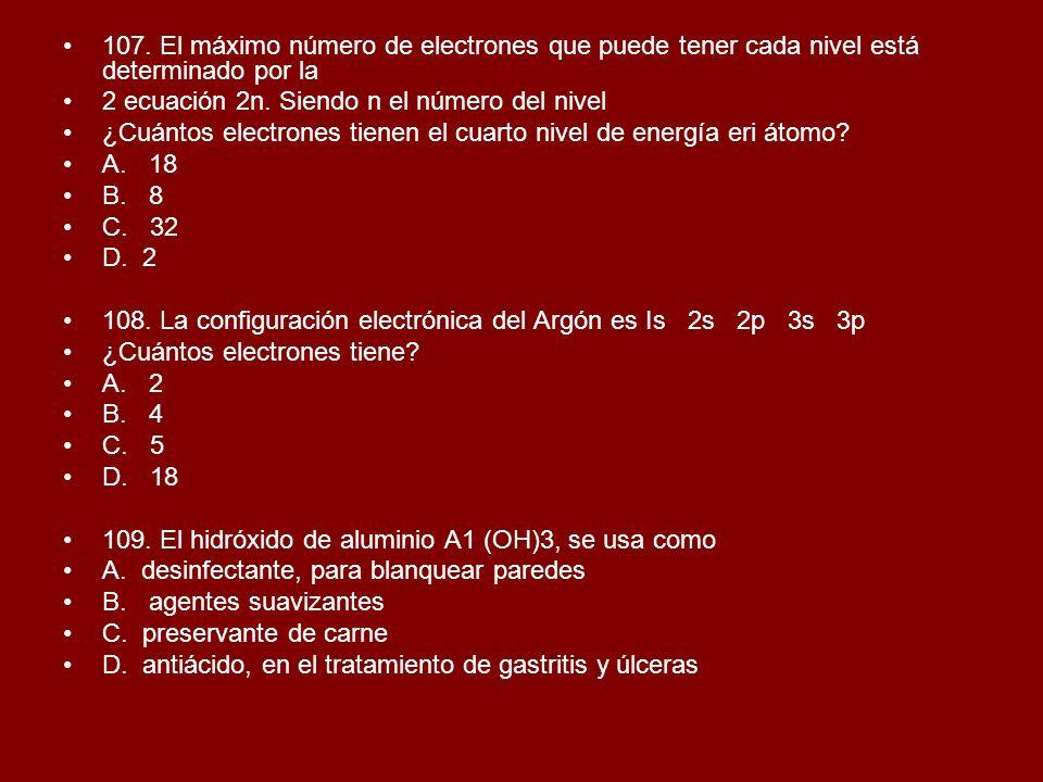 107. El máximo número de electrones que puede tener cada nivel está determinado por la 2 ecuación 2n. Siendo n el número del nivel ¿Cuántos electrones