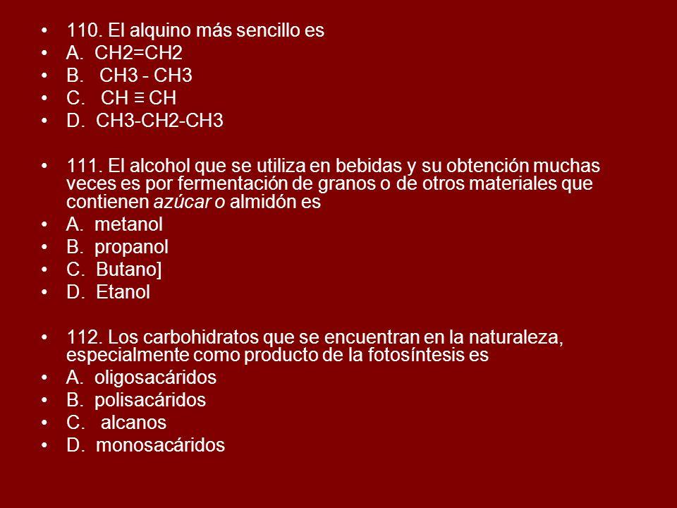 110. El alquino más sencillo es A. CH2=CH2 B. CH3 - CH3 C. CH CH D. CH3-CH2-CH3 111. El alcohol que se utiliza en bebidas y su obtención muchas veces