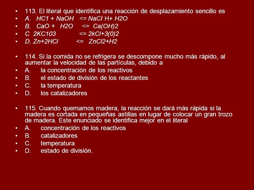 113. El literal que identifica una reacción de desplazamiento sencillo es A. HC1 + NaOH <= NaCI H+ H2O B. CaO + H2O <= Ca(OH)2 C 2KC103 <= 2kCl+3(0)2