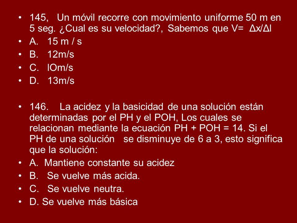 145, Un móvil recorre con movimiento uniforme 50 m en 5 seg. ¿Cual es su velocidad?, Sabemos que V= Δx/Δl A. 15 m / s B. 12m/s C. lOm/s D. 13m/s 146.