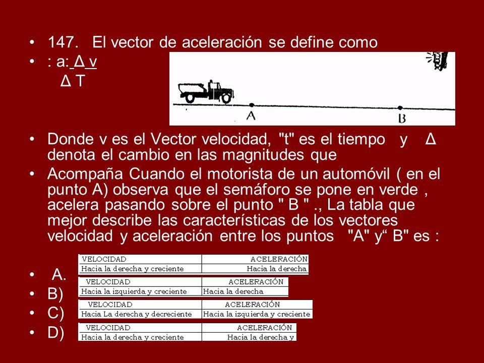 147. El vector de aceleración se define como : a: Δ v Δ T Donde v es el Vector velocidad,