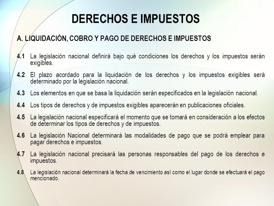 DERECHOS E IMPUESTOS A. LIQUIDACIÓN, COBRO Y PAGO DE DERECHOS E IMPUESTOS 4.1 La legislación nacional definirá bajo qué condiciones los derechos y los