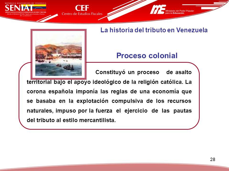 28 La historia del tributo en Venezuela Constituyó un proceso de asalto territorial bajo el apoyo ideológico de la religión católica. La corona españo