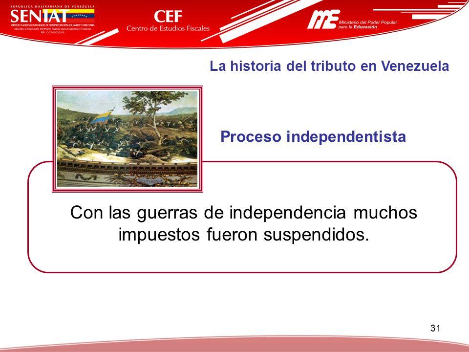 31 La historia del tributo en Venezuela Proceso independentista Con las guerras de independencia muchos impuestos fueron suspendidos.