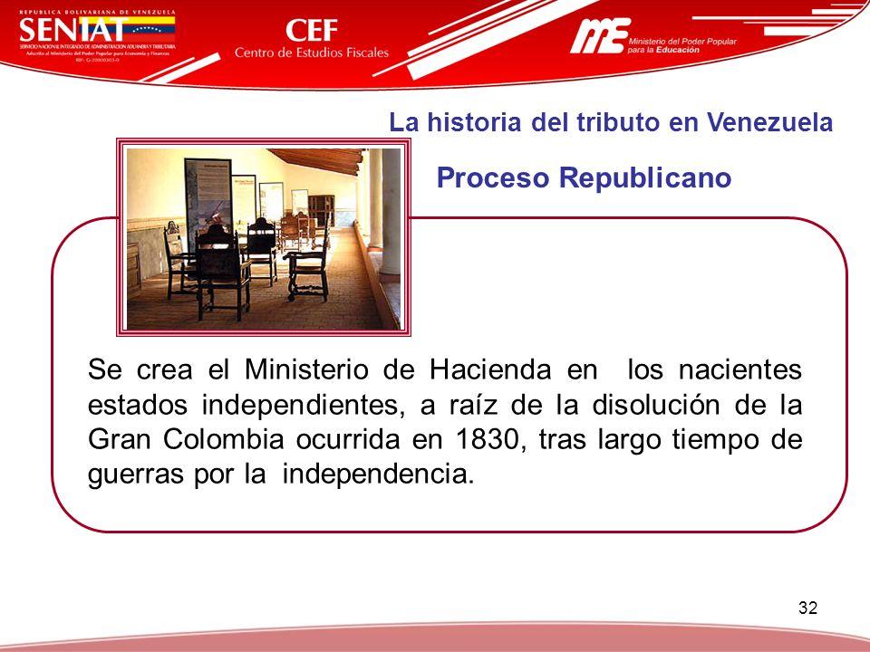 32 La historia del tributo en Venezuela Proceso Republicano Se crea el Ministerio de Hacienda en los nacientes estados independientes, a raíz de la di