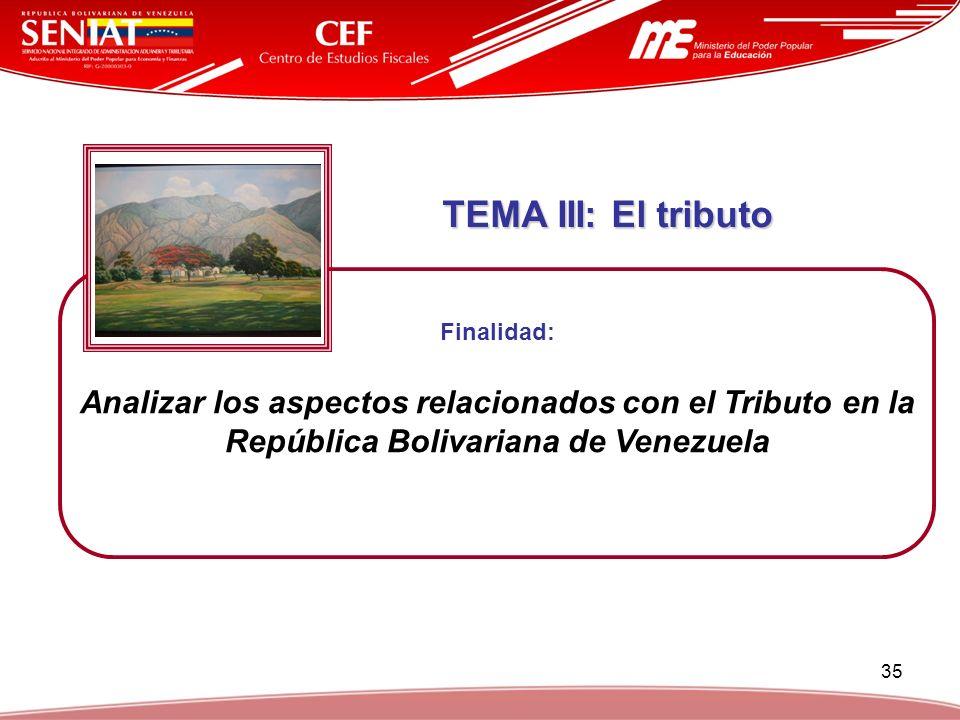 35 TEMA III: El tributo TEMA III: El tributo Finalidad: Analizar los aspectos relacionados con el Tributo en la República Bolivariana de Venezuela