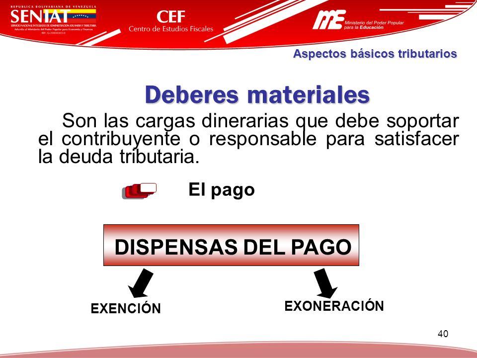 40 Deberes materiales Son las cargas dinerarias que debe soportar el contribuyente o responsable para satisfacer la deuda tributaria. El pago Aspectos