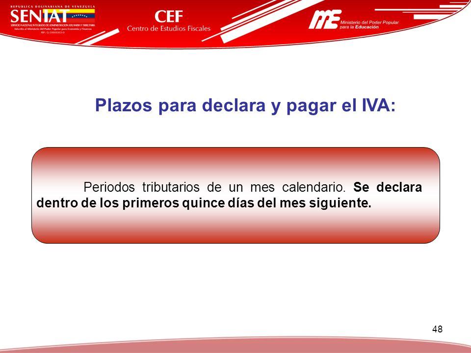 48 Plazos para declara y pagar el IVA: Periodos tributarios de un mes calendario. Se declara dentro de los primeros quince días del mes siguiente.