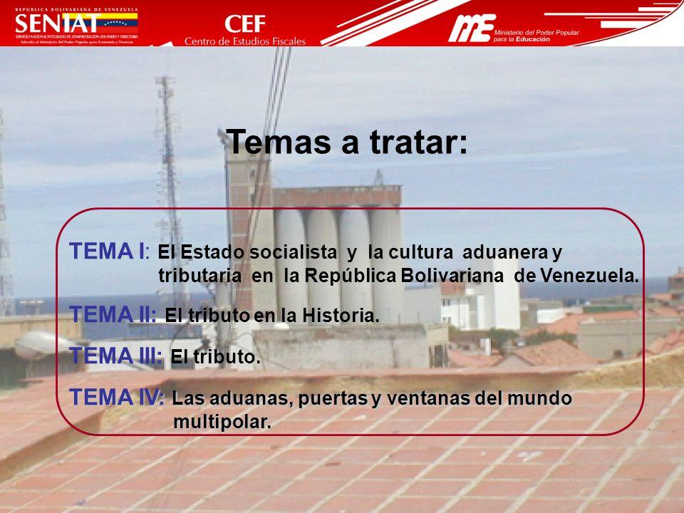 5 Temas a tratar: TEMA I: El Estado socialista y la cultura aduanera y tributaria en la República Bolivariana de Venezuela. TEMA II: El tributo en la