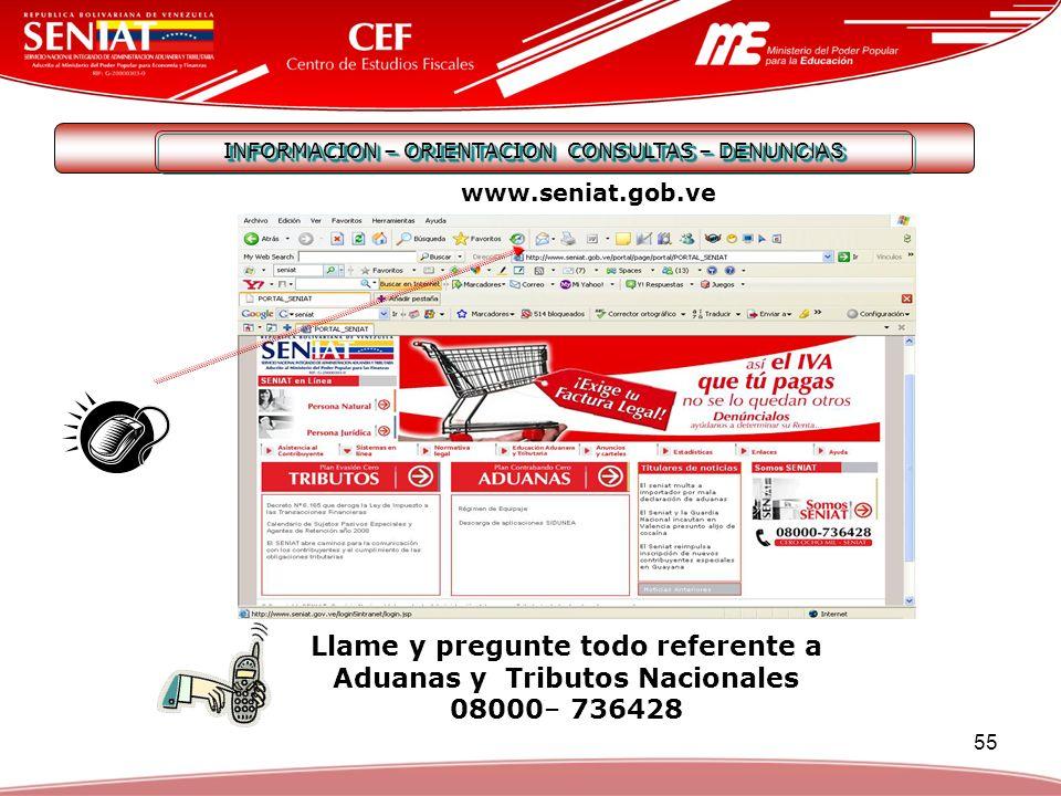 55 INFORMACION – ORIENTACION CONSULTAS – DENUNCIAS Llame y pregunte todo referente a Aduanas y Tributos Nacionales 08000– 736428 www.seniat.gob.ve