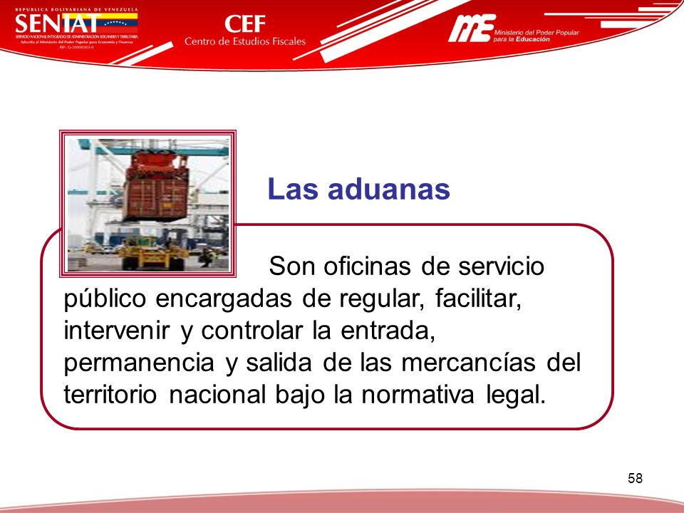 58 Las aduanas Son oficinas de servicio público encargadas de regular, facilitar, intervenir y controlar la entrada, permanencia y salida de las merca