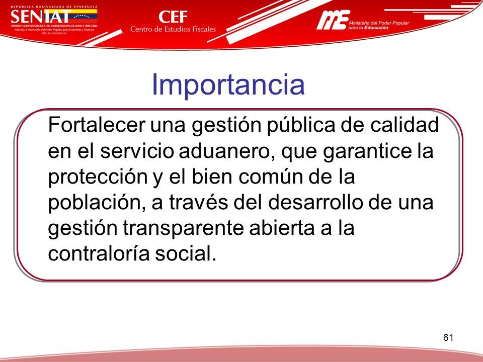 61 Importancia Fortalecer una gestión pública de calidad en el servicio aduanero, que garantice la protección y el bien común de la población, a travé