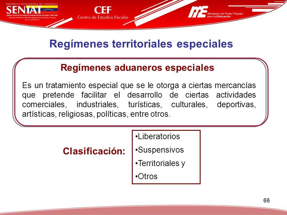 66 Regímenes territoriales especiales Regímenes aduaneros especiales Es un tratamiento especial que se le otorga a ciertas mercancías que pretende fac