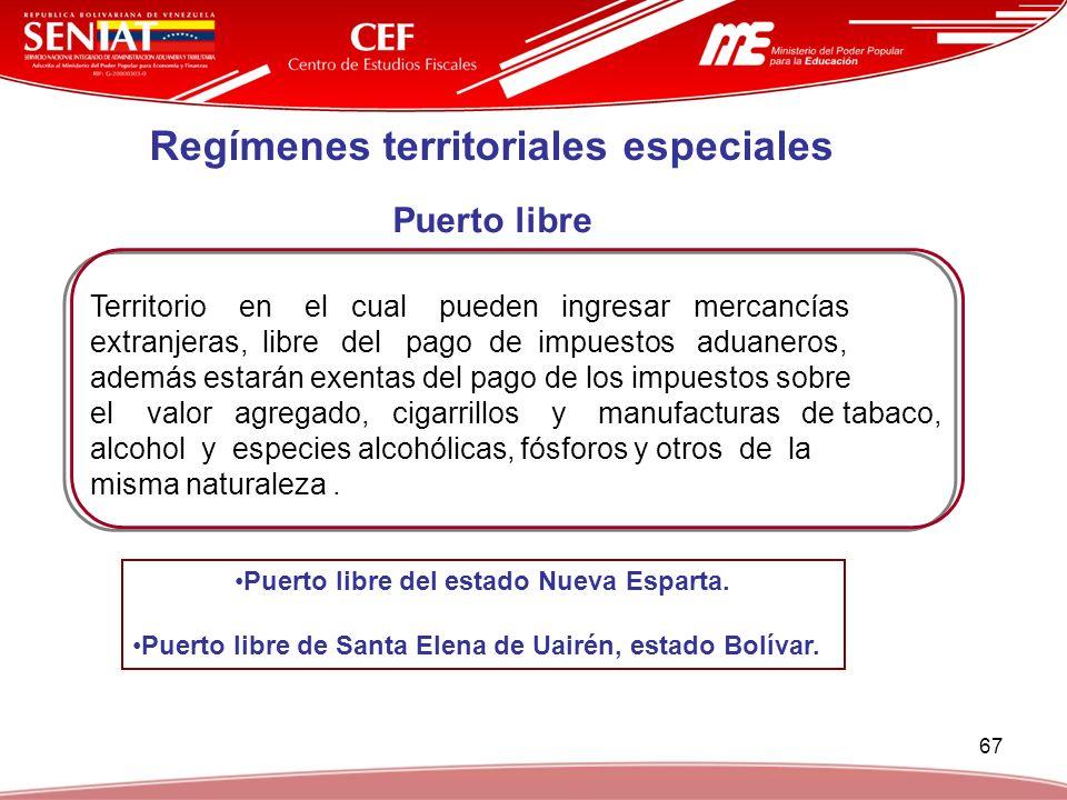 67 Regímenes territoriales especiales Puerto libre Territorio en el cual pueden ingresar mercancías extranjeras, libre del pago de impuestos aduaneros