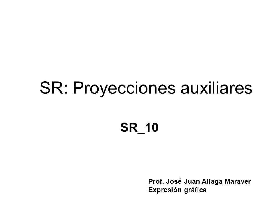 SR: Proyecciones auxiliares SR_10 Prof. José Juan Aliaga Maraver Expresión gráfica