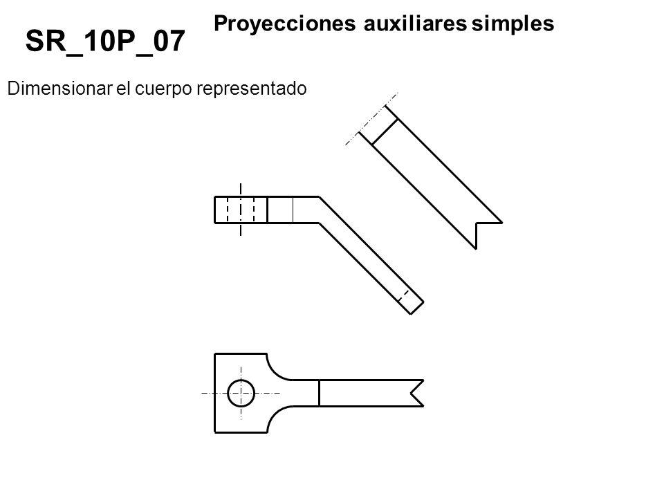 Dimensionar el cuerpo representado SR_10P_07 Proyecciones auxiliares simples