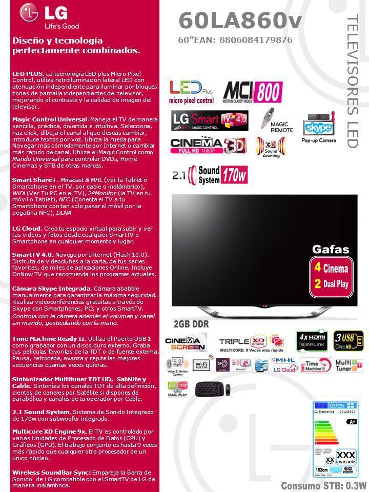 TELEVISORES LED CONEXIONES Laterales: - Ranura PCMCIA para CI+ - 4 HDMI (1.4 Simplink), (1xMHL), (1xARC) - 3 USB (1x3.0), (2x2.0) Traseras: - Antena (RF Terrestre/Cable y satélite) - Entrada AV - Euroconector - Componentes - Salida Óptica - LAN (Para SmartTV y DLNA por cable) - Salida de Auriculares AUDIO Sound System 2.1 de 170W Woofer Integrado 3 Altavoces de dos vías Decodificador Dolby Digital Decodificador DTS 3D Sound Zoom (realza el sonido acorde a la imagen 3D) Clear Voice II (realza los diálogos sobre efectos) 6 Modos de Sonido Optimizador de sonido(Normal,Soporte,Pared) Wireless Sound Sync PANTALLA Retroiluminación LED plus con Atenuación local independiente Resolución: FULL HD 1920 X 1080p Sistema de escaneado: MCI 800 Hz Micro Pixel Control (Local Dimming) VIDEO Procesador XD-Engine MultiCore 9x Resolution Upscaler & Color Gradation Optimizador de Color y Contraste 7 Modos de Imagen Picture Wizard II (configuración Guiada del TV) 8 Modos de Relación de Aspecto 0% OverScan, Pixel matching 1:1 Modo AV (Cinema/Game) Real Cinema 24p SmartTV 4.0 Magic Control Universal Integrado.