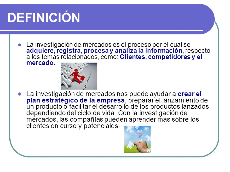 DEFINICIÓN La investigación de mercados es el proceso por el cual se adquiere, registra, procesa y analiza la información, respecto a los temas relaci