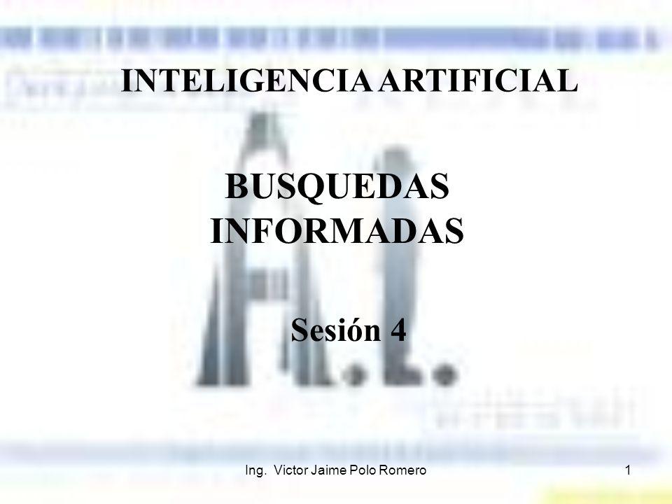 Ing. Victor Jaime Polo Romero1 INTELIGENCIA ARTIFICIAL BUSQUEDAS INFORMADAS Sesión 4