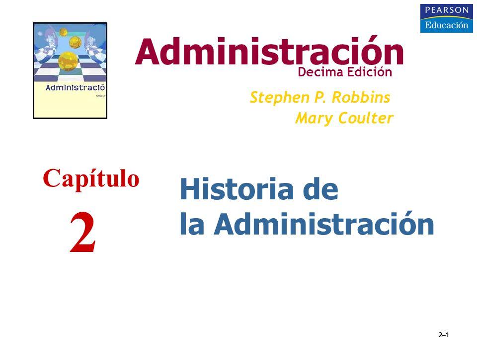 2–1 Historia de la Administración Administración Decima Edición Stephen P. Robbins Mary Coulter Capítulo 2