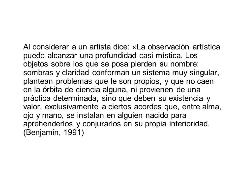 Al considerar a un artista dice: «La observación artística puede alcanzar una profundidad casi mística. Los objetos sobre los que se posa pierden su n