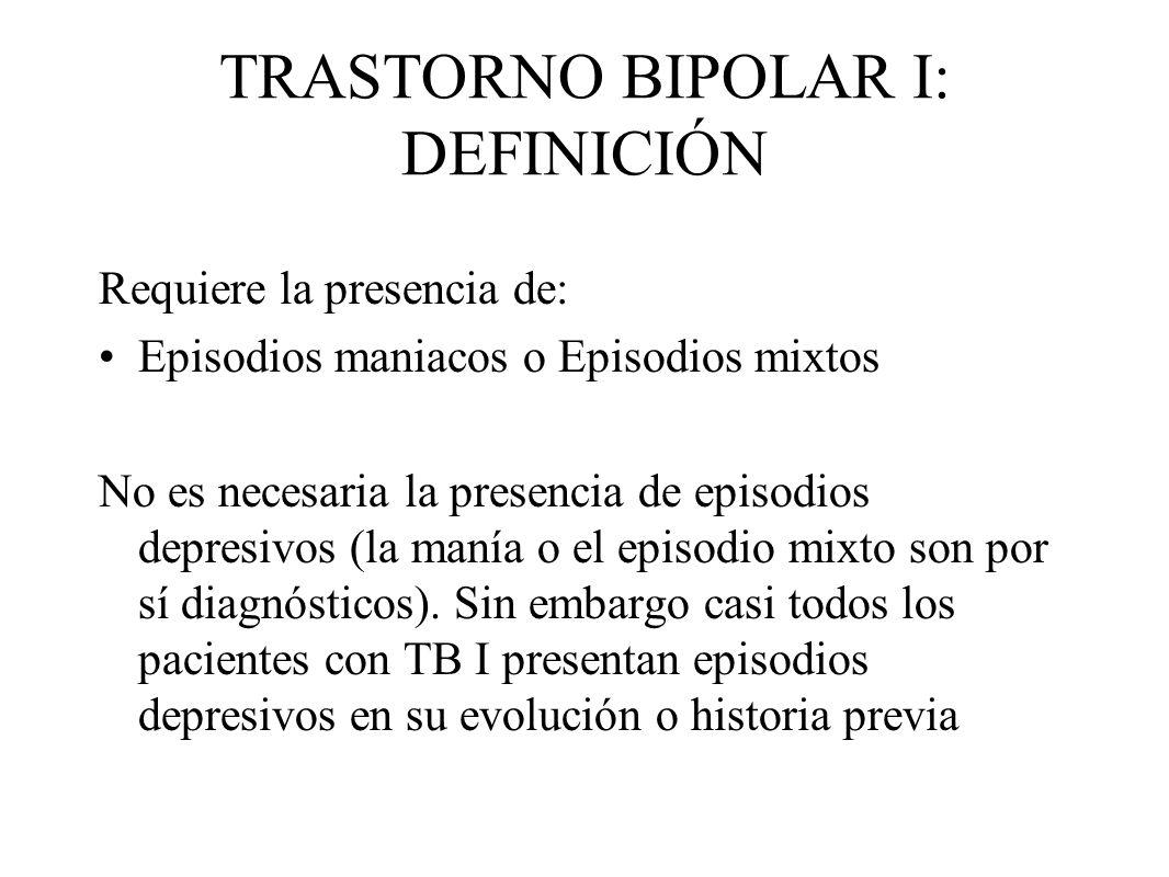 TRASTORNO BIPOLAR I: DEFINICIÓN Requiere la presencia de: Episodios maniacos o Episodios mixtos No es necesaria la presencia de episodios depresivos (