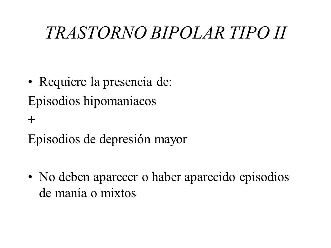 TRASTORNO BIPOLAR TIPO II Requiere la presencia de: Episodios hipomaniacos + Episodios de depresión mayor No deben aparecer o haber aparecido episodio