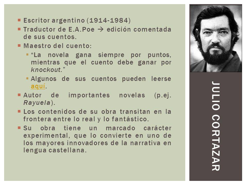 JULIO CORTAZAR Escritor argentino (1914-1984) Traductor de E.A.Poe edición comentada de sus cuentos. Maestro del cuento: La novela gana siempre por pu
