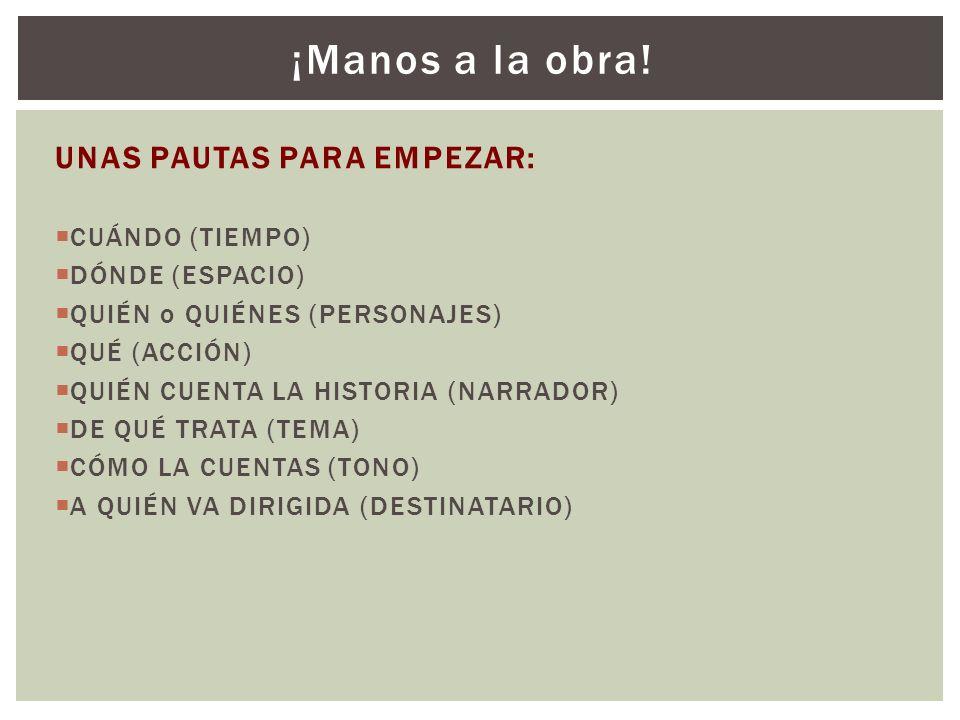 UNAS PAUTAS PARA EMPEZAR: CUÁNDO (TIEMPO) DÓNDE (ESPACIO) QUIÉN o QUIÉNES (PERSONAJES) QUÉ (ACCIÓN) QUIÉN CUENTA LA HISTORIA (NARRADOR) DE QUÉ TRATA (
