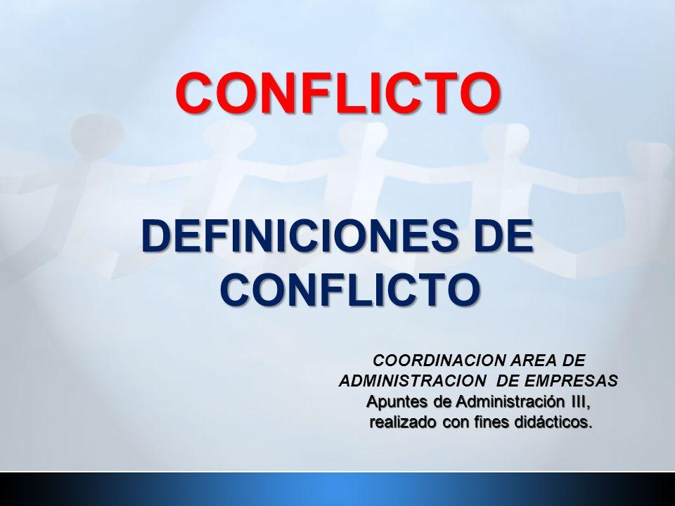 CONFLICTO DEFINICIONES DE CONFLICTO Apuntes de Administración III, realizado con fines didácticos. COORDINACION AREA DE ADMINISTRACION DE EMPRESAS Apu