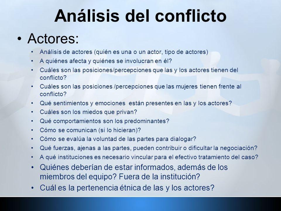 Análisis del conflicto Actores: Análisis de actores (quién es una o un actor, tipo de actores) A quiénes afecta y quiénes se involucran en él? Cuáles
