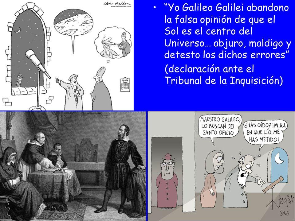 Yo Galileo Galilei abandono la falsa opinión de que el Sol es el centro del Universo… abjuro, maldigo y detesto los dichos errores (declaración ante e
