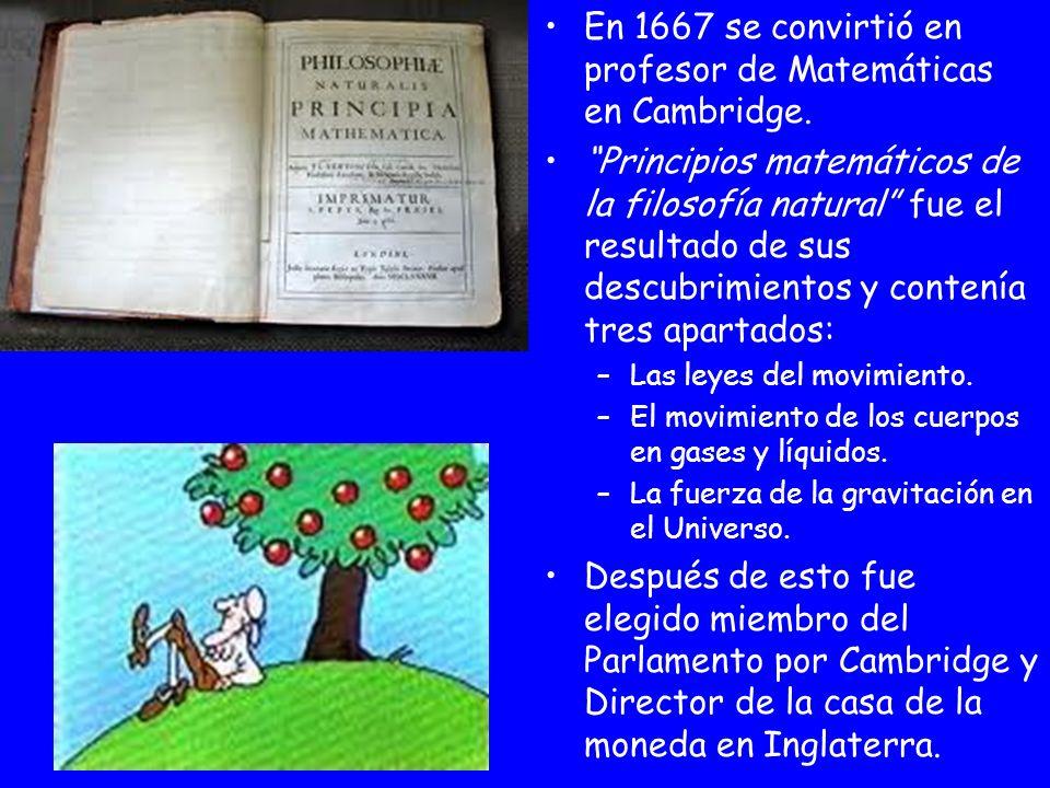 En 1667 se convirtió en profesor de Matemáticas en Cambridge. Principios matemáticos de la filosofía natural fue el resultado de sus descubrimientos y