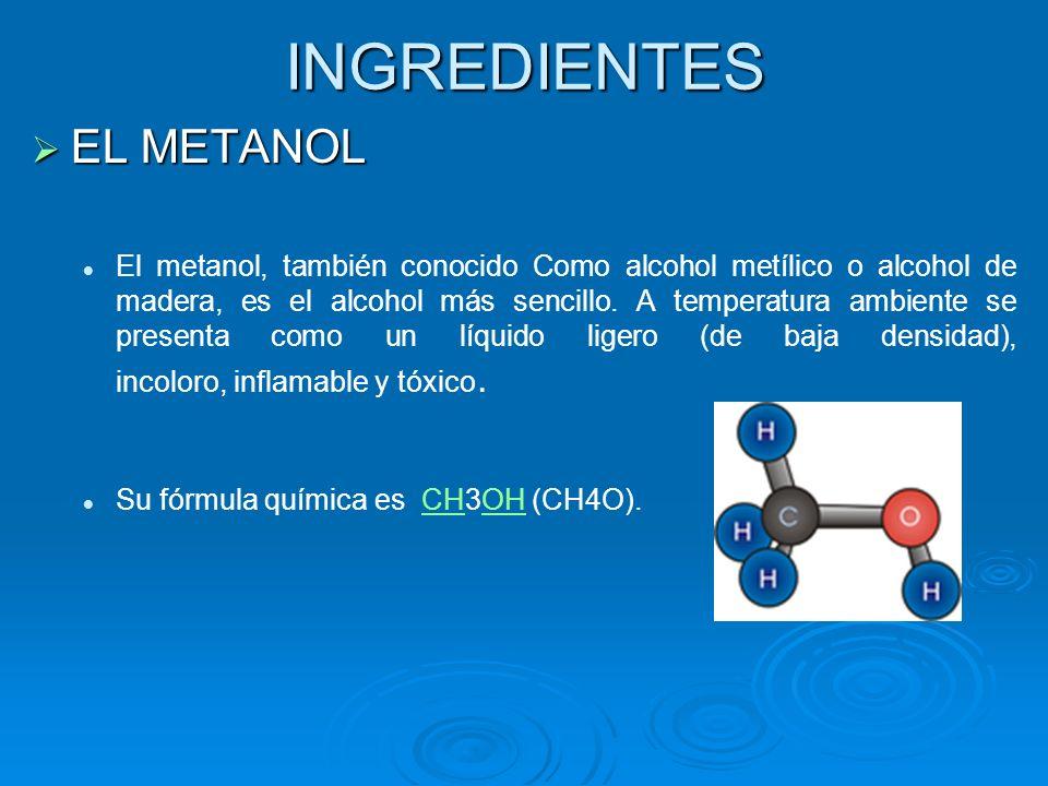 INGREDIENTES EL METANOL EL METANOL El metanol, también conocido Como alcohol metílico o alcohol de madera, es el alcohol más sencillo. A temperatura a