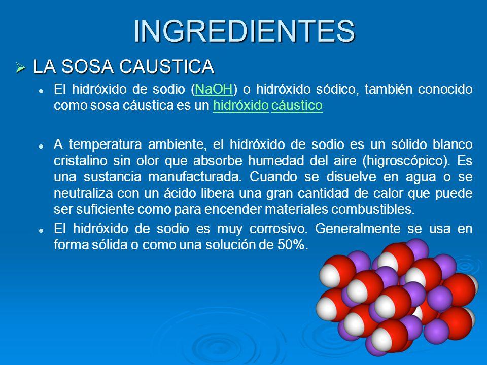INGREDIENTES LA SOSA CAUSTICA LA SOSA CAUSTICA El hidróxido de sodio (NaOH) o hidróxido sódico, también conocido como sosa cáustica es un hidróxido cá
