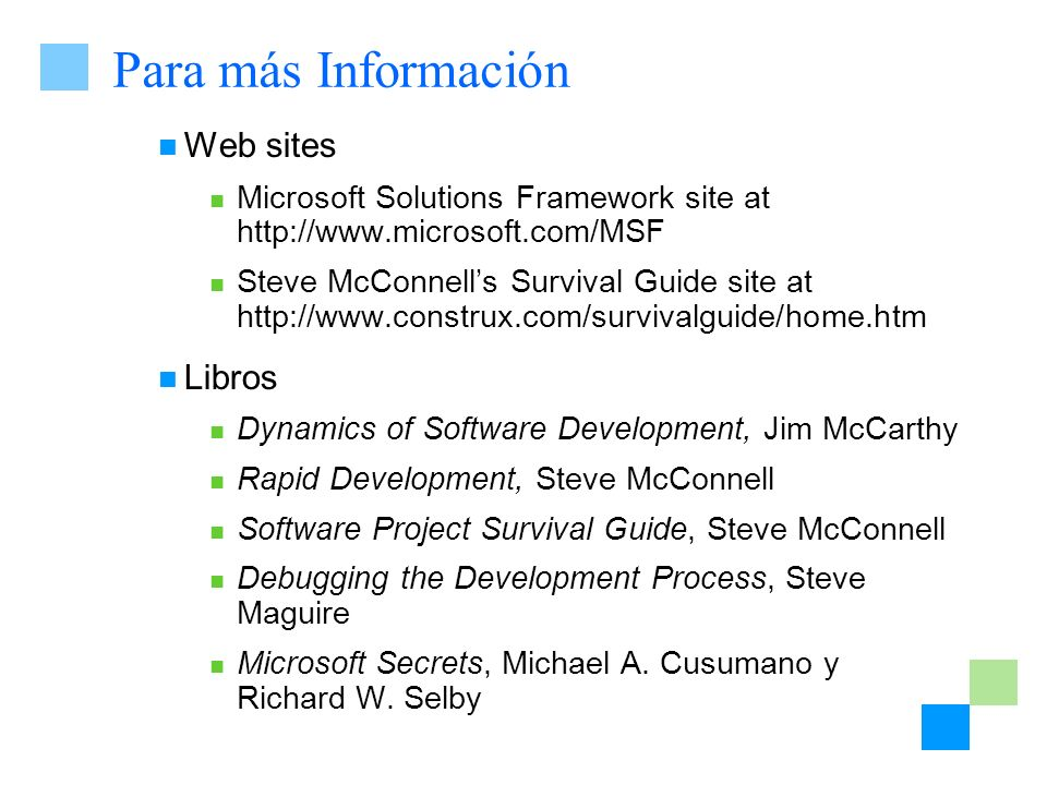 Para más Información Web sites Microsoft Solutions Framework site at http://www.microsoft.com/MSF Steve McConnells Survival Guide site at http://www.c
