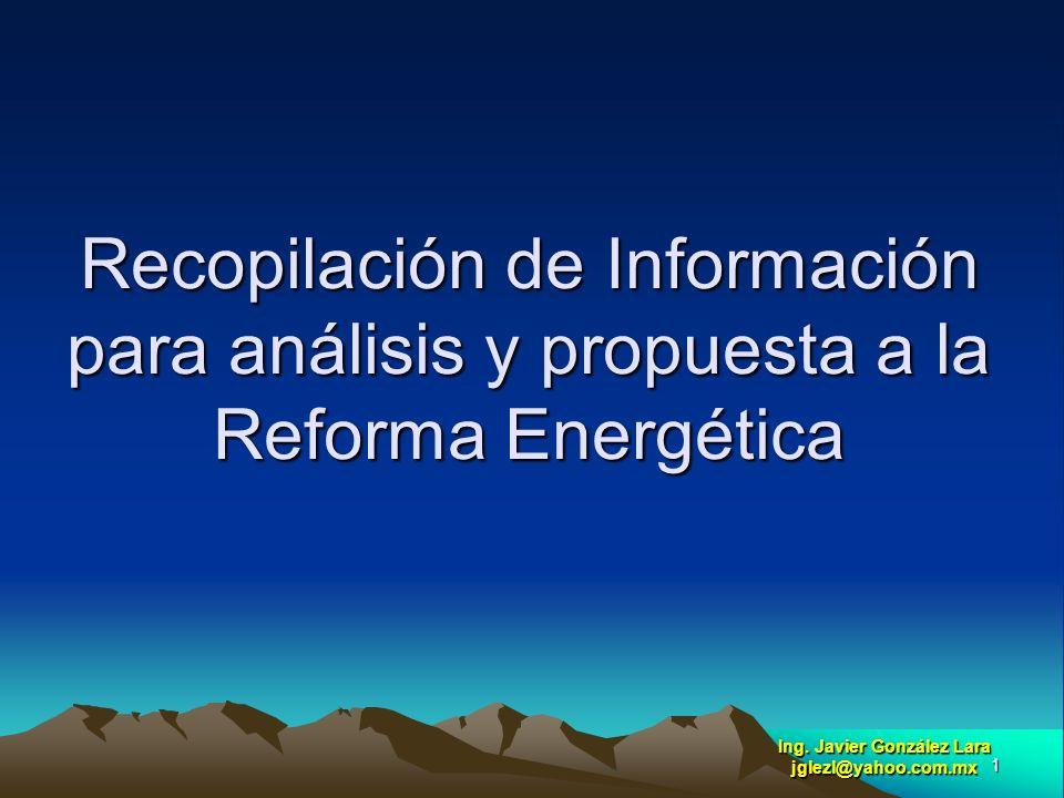 1 Recopilación de Información para análisis y propuesta a la Reforma Energética Ing. Javier González Lara jglezl@yahoo.com.mx