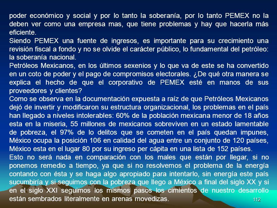 112 poder económico y social y por lo tanto la soberanía, por lo tanto PEMEX no la deben ver como una empresa mas, que tiene problemas y hay que hacer