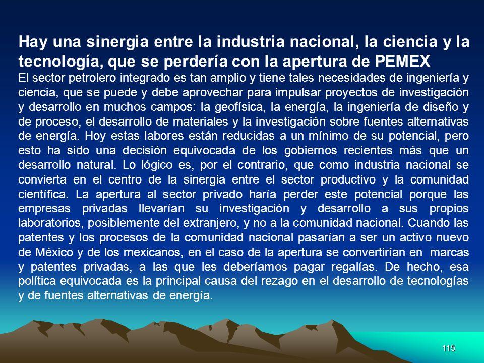 115 Hay una sinergia entre la industria nacional, la ciencia y la tecnología, que se perdería con la apertura de PEMEX El sector petrolero integrado e
