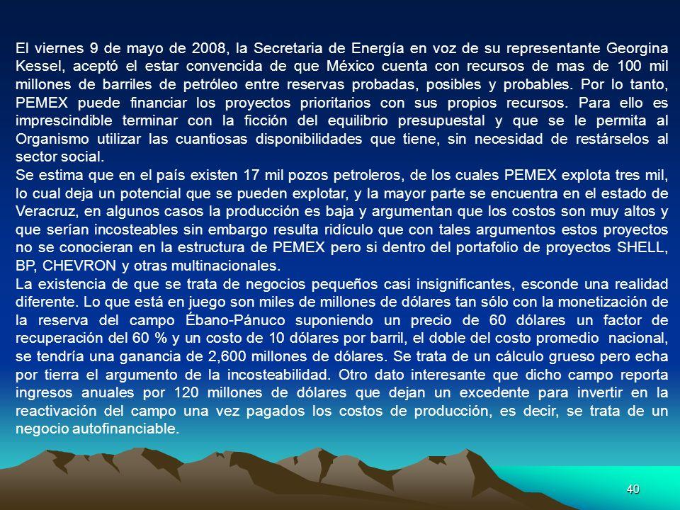 40 El viernes 9 de mayo de 2008, la Secretaria de Energía en voz de su representante Georgina Kessel, aceptó el estar convencida de que México cuenta