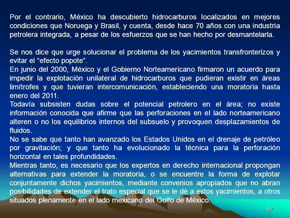 67 Por el contrario, México ha descubierto hidrocarburos localizados en mejores condiciones que Noruega y Brasil, y cuenta, desde hace 70 años con una